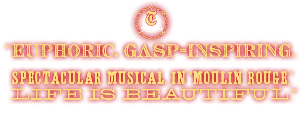 Spectacular! Euphoric! In Moulin Rouge, Life is Beautiful. - Ben Brantley, New York Times