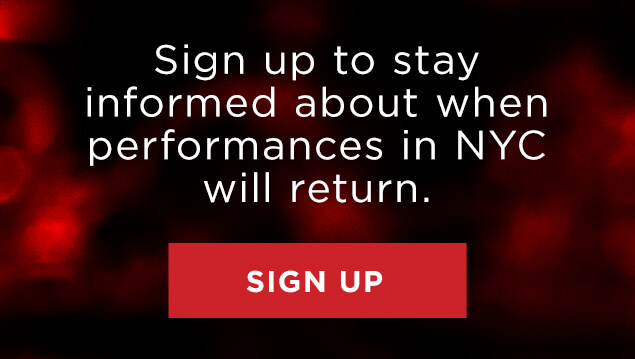 Sign up to stay informed about when performances in NYC will return.
