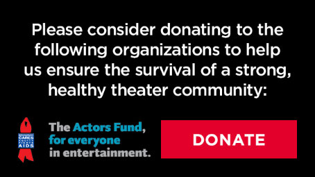 Please consider donating to the following organizations to help us ensure the survival of a strong, healthy theater community.